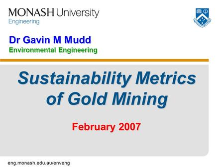 Eng.monash.edu.au/enveng Dr Gavin M Mudd Environmental Engineering Sustainability Metrics of Gold Mining February 2007.