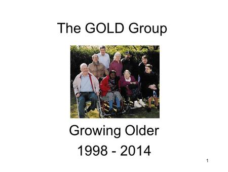 1 The GOLD Group Growing Older 1998 - 2014. 2 Getting together Started in 1998 to help the GOLD programme. Originally 9 members over 50 & 3 supporters.