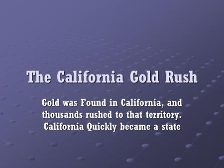 The California Gold Rush Gold was Found in California, and thousands rushed to that territory. California Quickly became a state.
