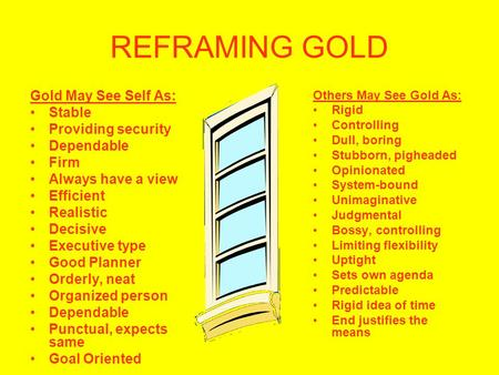 REFRAMING GOLD Gold May See Self As: Stable Providing security Dependable Firm Always have a view Efficient Realistic Decisive Executive type Good Planner.