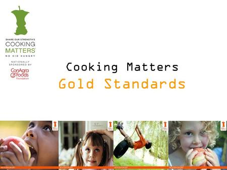 Cooking Matters Gold Standards. Implementing the Standards Cooking Matters has developed a list of key behaviors and actions or Gold Standards that should.