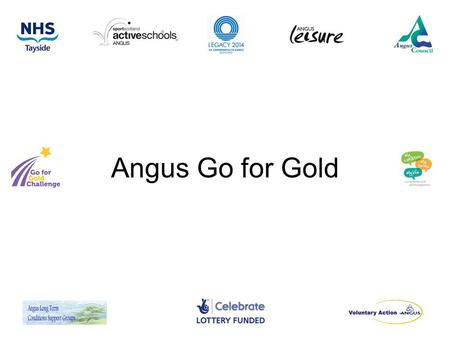 Angus Go for Gold. Background Angus falls service and dementia liaison team had noted that level of physical activity was low in care homes. Make every.
