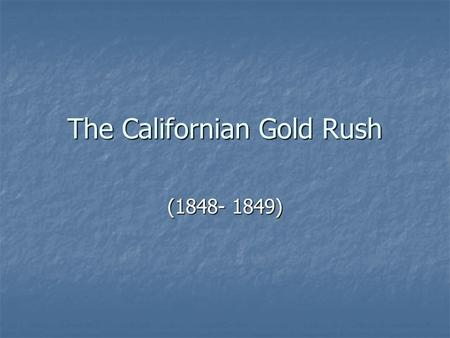 The Californian Gold Rush (1848- 1849). In January of 1848, James Marshall had a work crew camped on the American River at Coloma near Sacramento. The.
