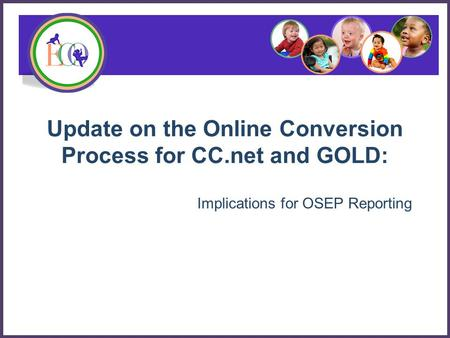 Update on the Online Conversion Process for CC.net and GOLD: Implications for OSEP Reporting.