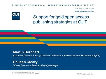 Www.library.qut.edu.au LIBRARY SERVICES www.library.qut.edu.au Support for gold open access publishing strategies at QUT Martin Borchert Associate Director,