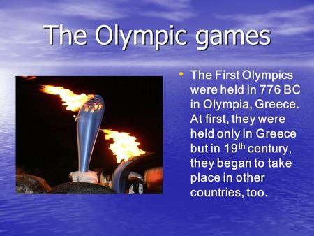 The Olympic games The First Olympics were held in 776 BC in Olympia, Greece. At first, they were held only in Greece but in 19 th century, they began to.
