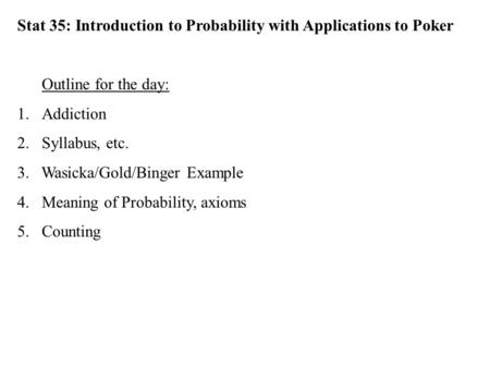 Stat 35: Introduction to Probability with Applications to Poker Outline for the day: 1.Addiction 2.Syllabus, etc. 3. Wasicka/Gold/Binger Example 4.Meaning.