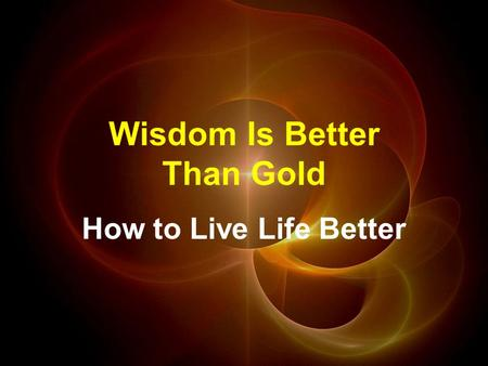 Wisdom Is Better Than Gold How to Live Life Better.