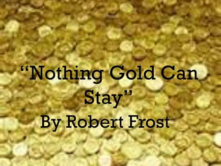 Nothing Gold Can Stay By Robert Frost. Nature's first green is gold, Her hardest hue to hold. Her early leaf's a flower; But only so an hour. Then leaf.