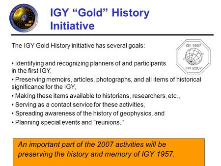 IHY (http://ihy.gsfc.nasa.gov) IGY Gold History Initiative An important part of the 2007 activities will be preserving the history and memory of IGY 1957.
