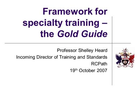 Framework for specialty training – the Gold Guide Professor Shelley Heard Incoming Director of Training and Standards RCPath 19 th October 2007.
