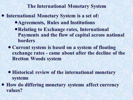 1 The International Monetary System International Monetary System is a set of: Agreements, Rules and Institutions Relating to Exchange rates, International.