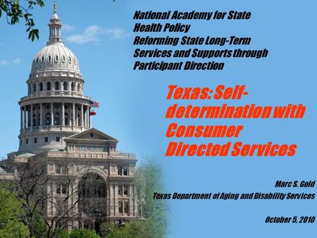 Texas: Self- determination with Consumer Directed Services Marc S. Gold Texas Department of Aging and Disability Services October 5, 2010 National Academy.