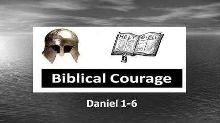 Daniel 1-6. Biblical Courage Courage to Follow God – Daniel 1:1-7 Courage to Have Faith in God – Daniel 1:8-21 Courage to Hear from God – Daniel 2:1-24.