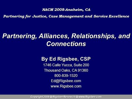 Copyright 2008 Rigsbee Research www.Rigsbee.com Partnering, Alliances, Relationships, and Connections By Ed Rigsbee, CSP 1746 Calle Yucca, Suite 200 Thousand.