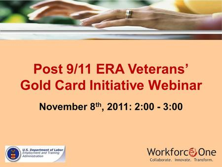 Post 9/11 ERA Veterans Gold Card Initiative Webinar November 8 th, 2011: 2:00 - 3:00.
