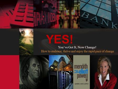 YES! Youve Got It, Now Change! How to embrace, thrive and enjoy the rapid pace of change.