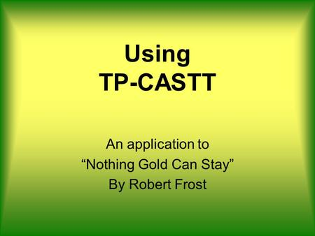 Using TP-CASTT An application to Nothing Gold Can Stay By Robert Frost.