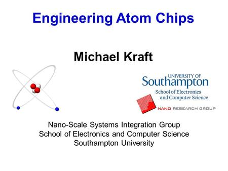 Engineering Atom Chips Michael Kraft Nano-Scale Systems Integration Group School of Electronics and Computer Science Southampton University.