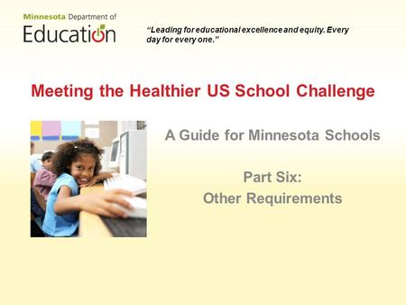 Meeting the Healthier US School Challenge A Guide for Minnesota Schools Part Six: Other Requirements Leading for educational excellence and equity. Every.