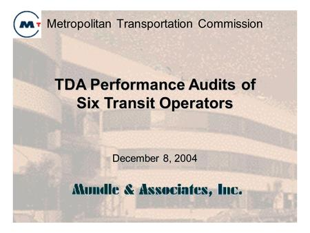 Metropolitan Transportation Commission December 8, 2004 TDA Performance Audits of Six Transit Operators.