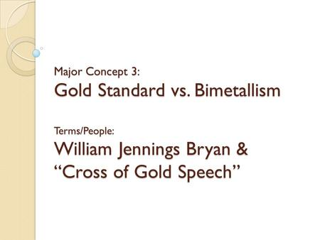Major Concept 3: Gold Standard vs. Bimetallism Terms/People: William Jennings Bryan & Cross of Gold Speech.