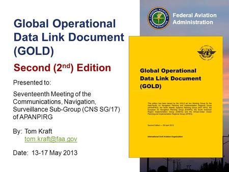 Federal Aviation Administration Global Operational Data Link Document (GOLD) Second (2 nd ) Edition Date:13-17 May 2013 Presented to: Seventeenth Meeting.