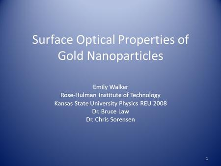 Surface Optical Properties of Gold Nanoparticles Emily Walker Rose-Hulman Institute of Technology Kansas State University Physics REU 2008 Dr. Bruce Law.