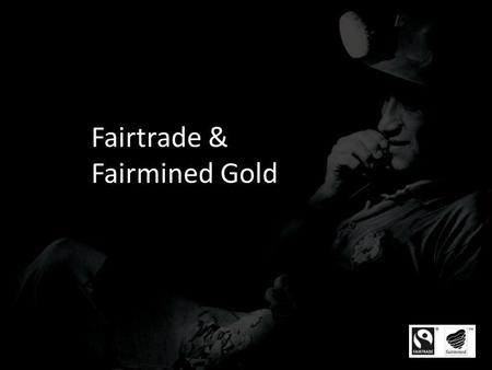 Fairtrade & Fairmined Gold. Uniqueness of Fairtrade & Fairmined Gold Fairtrade and Fairmined certified Gold is the worlds first independent certification.