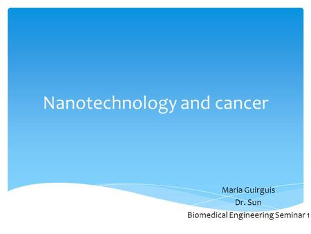 Nanotechnology and cancer Maria Guirguis Dr. Sun Biomedical Engineering Seminar 1.