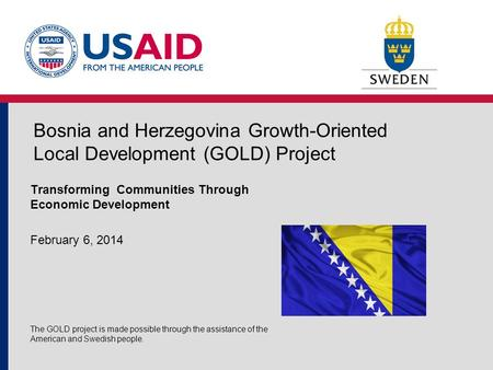 Bosnia and Herzegovina Growth-Oriented Local Development (GOLD) Project Transforming Communities Through Economic Development February 6, 2014 The GOLD.