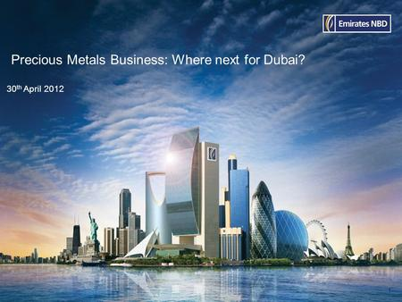 Precious Metals Business: Where next for Dubai? 30 th April 2012 1.