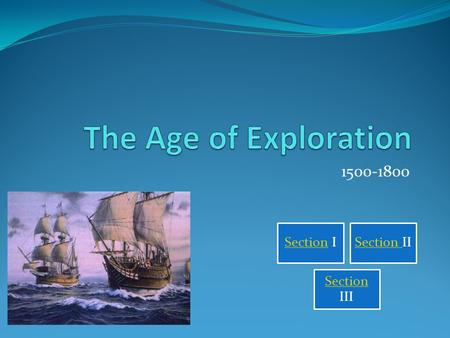 The Age of Exploration 1500-1800 Section I Section II Section III.