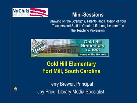 Gold Hill Elementary Fort Mill, South Carolina Terry Brewer, Principal Joy Price, Library Media Specialist Mini-Sessions Drawing on the Strengths, Talents,