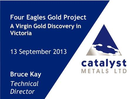 Four Eagles Gold Project A Virgin Gold Discovery in Victoria 13 September 2013 Bruce Kay Technical Director.