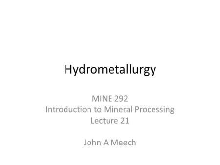 Hydrometallurgy MINE 292 Introduction to Mineral Processing Lecture 21 John A Meech.