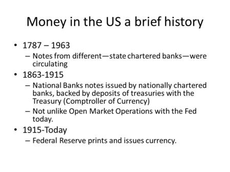 Money in the US a brief history 1787 – 1963 – Notes from differentstate chartered bankswere circulating 1863-1915 – National Banks notes issued by nationally.