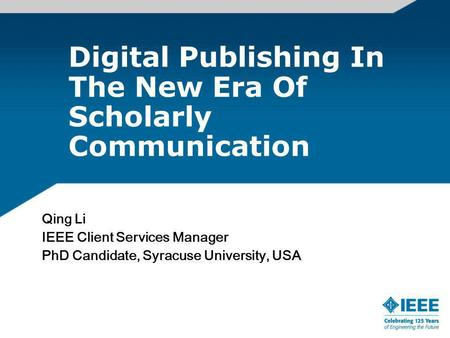 Digital Publishing In The New Era Of Scholarly Communication Qing Li IEEE Client Services Manager PhD Candidate, Syracuse University, USA.