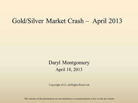 Gold/Silver Market Crash – April 2013 Daryl Montgomery April 18, 2013 Copyright 2013, All Rights Reserved The contents of this presentation are not intended.