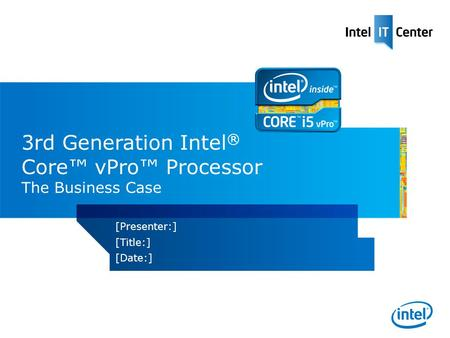 3rd Generation Intel ® Core vPro Processor The Business Case [Presenter:] [Title:] [Date:]