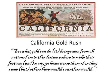 California Gold Rush See what gold can do (it) brings men from all nations here to this distance shore to make their fortune (and) many go home worse than.