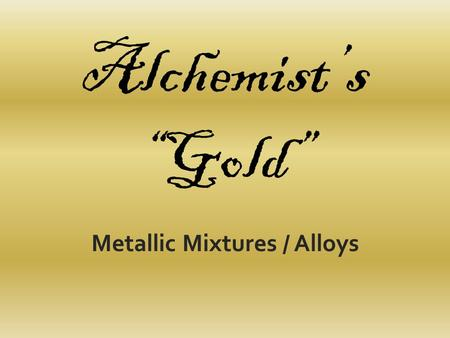 Alchemists Gold Metallic Mixtures / Alloys. Prior to the times of Lavoisier, in the 1700s, chemists - who were known as alchemists - spent most of their.