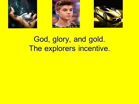 God, glory, and gold. The explorers incentive.