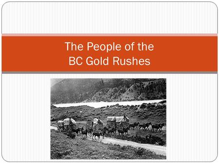 The People of the BC Gold Rushes. Review natural resource export import Prospector Who lived in BC in 1850??? Fur Traders and Indigenous Peoples In which.