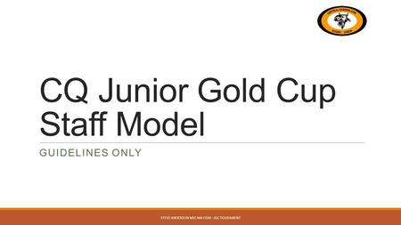 CQ Junior Gold Cup Staff Model GUIDELINES ONLY STEVE ANDERSON MSC MA FISM - JGC TOURAMENT.