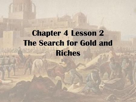 Chapter 4 Lesson 2 The Search for Gold and Riches