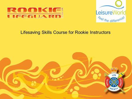 Lifesaving Skills Course for Rookie Instructors. Purpose of the Rookie Instructor Course Aim: To provide aquatics trainers the knowledge, skills and ability.