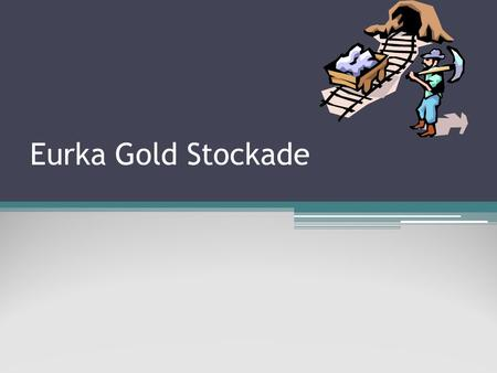 Eurka Gold Stockade. Some Info (A brief description) The Eureka Stockade was the best known incident in the quarrel between the Victorian government and.