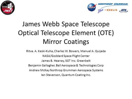 James Webb Space Telescope Optical Telescope Element (OTE) Mirror Coatings Ritva. A. Keski-Kuha, Charles W. Bowers, Manuel A. Quijada NASA/Goddard Space.