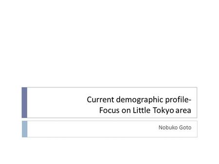 Current demographic profile- Focus on Little Tokyo area Nobuko Goto.